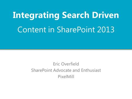 Content in SharePoint 2013 Eric Overfield SharePoint Advocate and Enthusiast PixelMill Integrating Search Driven.