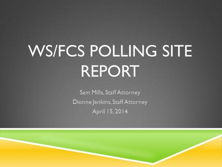 WS/FCS POLLING SITE REPORT Sam Mills, Staff Attorney Dionne Jenkins, Staff Attorney April 15, 2014.