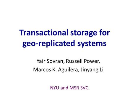 Transactional storage for geo-replicated systems Yair Sovran, Russell Power, Marcos K. Aguilera, Jinyang Li NYU and MSR SVC.