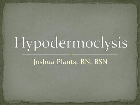 Joshua Plants, RN, BSN. At the completion of this presentation you should be able to: Define Hypodermoclysis State the indications and contraindications.