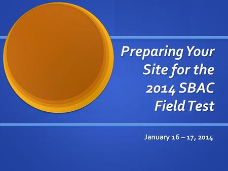 Preparing Your Site for the 2014 SBAC Field Test January 16 – 17, 2014.