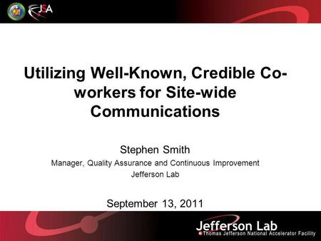 Utilizing Well-Known, Credible Co- workers for Site-wide Communications Stephen Smith Manager, Quality Assurance and Continuous Improvement Jefferson Lab.
