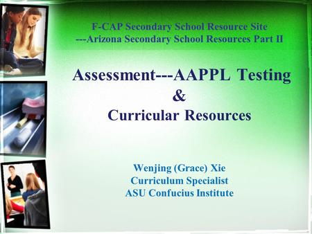 F-CAP Secondary School Resource Site ---Arizona Secondary School Resources Part II Assessment---AAPPL Testing & Curricular Resources Wenjing (Grace) Xie.
