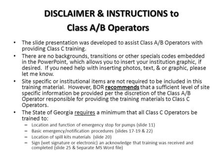 DISCLAIMER & INSTRUCTIONS to Class A/B Operators The slide presentation was developed to assist Class A/B Operators with providing Class C training. There.