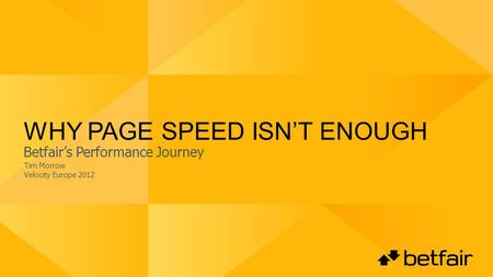 WHY PAGE SPEED ISNT ENOUGH Tim Morrow Velocity Europe 2012 Betfairs Performance Journey.