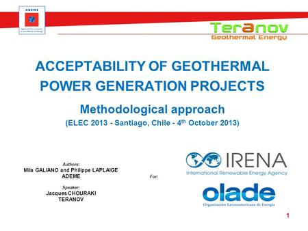 ACCEPTABILITY OF GEOTHERMAL POWER GENERATION PROJECTS Methodological approach (ELEC 2013 - Santiago, Chile - 4 th October 2013) 1 Speaker: Jacques CHOURAKI.