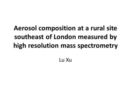 Aerosol composition at a rural site southeast of London measured by high resolution mass spectrometry Lu Xu.