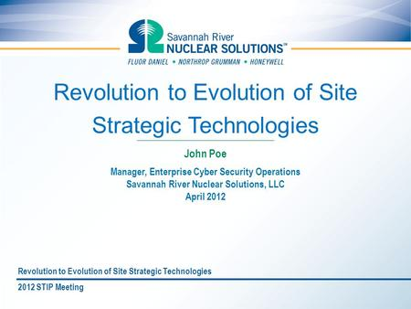 Revolution to Evolution of Site Strategic Technologies Manager, Enterprise Cyber Security Operations Savannah River Nuclear Solutions, LLC April 2012 John.