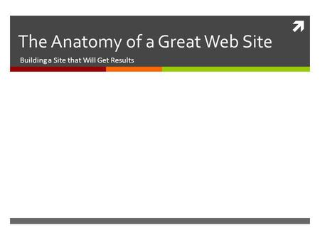 The Anatomy of a Great Web Site Building a Site that Will Get Results.