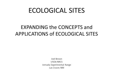 ECOLOGICAL SITES EXPANDING the CONCEPTS and APPLICATIONS of ECOLOGICAL SITES Joel Brown USDA NRCS Jornada Experimental Range Las Cruces NM.