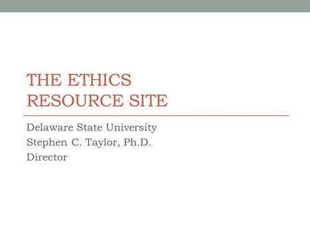 THE ETHICS RESOURCE SITE Delaware State University Stephen C. Taylor, Ph.D. Director.