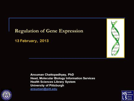 Regulation of Gene Expression 13 February, 2013 Ansuman Chattopadhyay, PhD Head, Molecular Biology Information Services Health Sciences Library System.