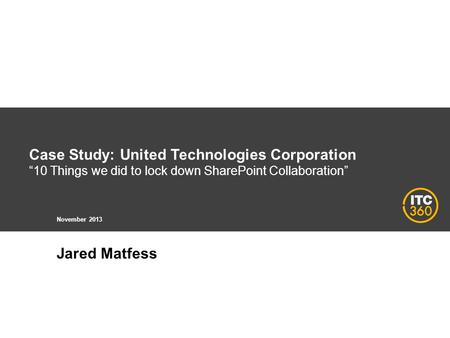 Case Study: United Technologies Corporation 10 Things we did to lock down SharePoint Collaboration November 2013 Jared Matfess.