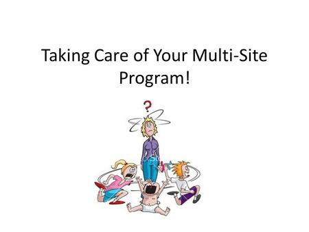 Taking Care of Your Multi-Site Program!. Stand Up if You are Responsible for MORE THAN ONE Center (More than one center under the same CNIPS number) MORE.