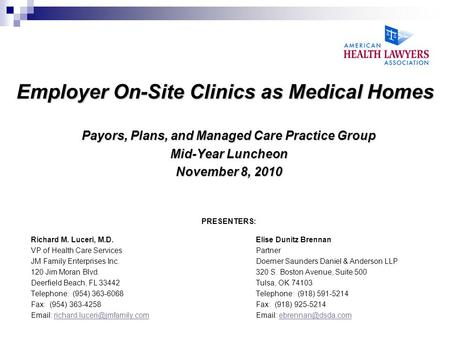 Employer On-Site Clinics as Medical Homes Payors, Plans, and Managed Care Practice Group Mid-Year Luncheon November 8, 2010 PRESENTERS: Richard M. Luceri,