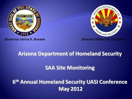 Arizona Department of Homeland Security SAA Site Monitoring 6 th Annual Homeland Security UASI Conference May 2012 May 2012 Governor Janice K. BrewerDirector.