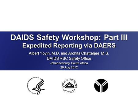 DAIDS Safety Workshop: Part III Expedited Reporting via DAERS Albert Yoyin, M.D. and Archita Chatterjee, M.S. DAIDS RSC Safety Office Johannesburg, South.