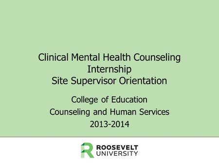 Clinical Mental Health Counseling Internship Site Supervisor Orientation College of Education Counseling and Human Services 2013-2014.