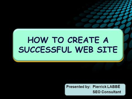 Presented by:Pierrick LABBÉ SEO Consultant HOW TO CREATE A SUCCESSFUL WEB SITE.
