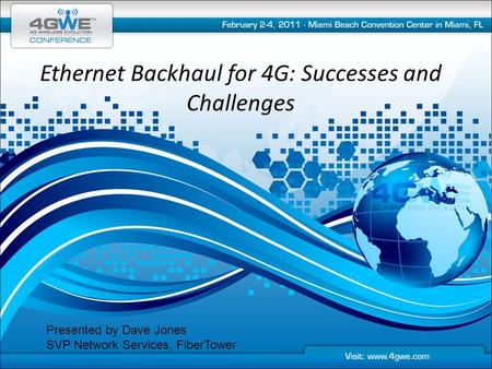 Ethernet Backhaul for 4G: Successes and Challenges Presented by Dave Jones SVP Network Services, FiberTower.