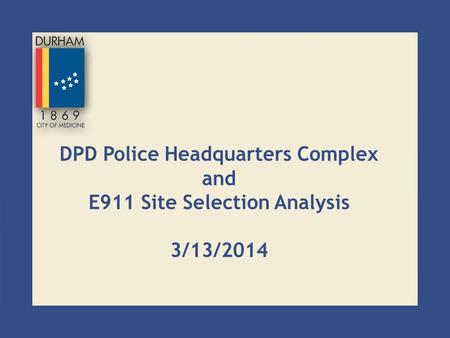 DPD Police Headquarters Complex and E911 Site Selection Analysis 3/13/2014.
