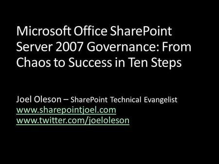 Microsoft Office SharePoint Server 2007 Governance: From Chaos to Success in Ten Steps Joel Oleson – SharePoint Technical Evangelist www.sharepointjoel.com.