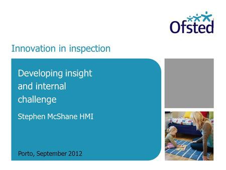Innovation in inspection Developing insight and internal challenge Stephen McShane HMI Porto, September 2012.