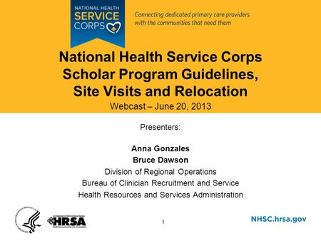 1 National Health Service Corps Scholar Program Guidelines, Site Visits and Relocation Webcast – June 20, 2013 Presenters: Anna Gonzales Bruce Dawson Division.