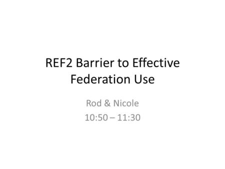 REF2 Barrier to Effective Federation Use Rod & Nicole 10:50 – 11:30.