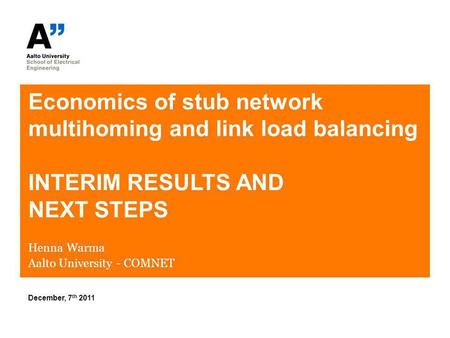 Economics of stub network multihoming and link load balancing INTERIM RESULTS AND NEXT STEPS Henna Warma Aalto University - COMNET December, 7 th 2011.