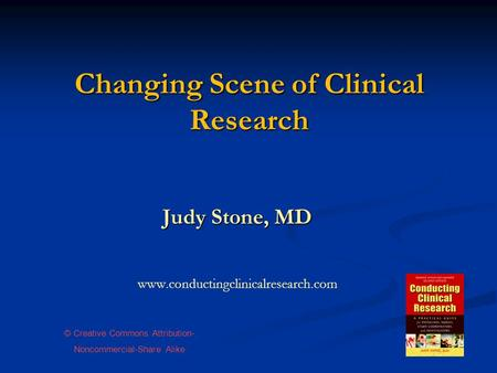 Changing Scene of Clinical Research Judy Stone, MD www.conductingclinicalresearch.com © Creative Commons Attribution- Noncommercial-Share Alike.