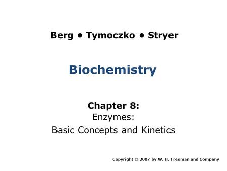 Biochemistry Chapter 8: Enzymes: Basic Concepts and Kinetics Copyright © 2007 by W. H. Freeman and Company Berg Tymoczko Stryer.