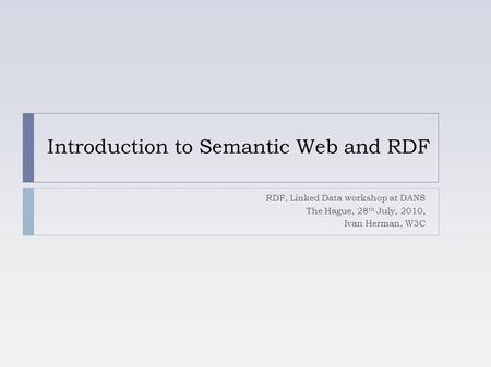 Introduction to Semantic Web and RDF RDF, Linked Data workshop at DANS The Hague, 28 th July, 2010, Ivan Herman, W3C.