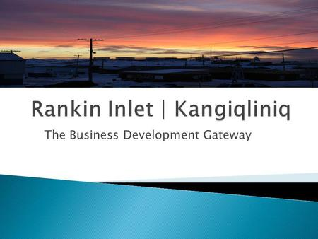 The Business Development Gateway. Overview of Rankin Inlet Current Infrastructure New Developments Deep Sea Port Project Meliadine Mine Project.