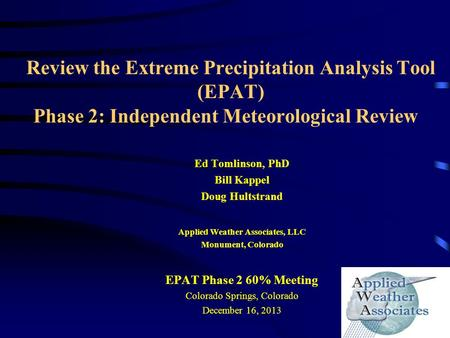 Review the Extreme Precipitation Analysis Tool (EPAT) Phase 2: Independent Meteorological Review Ed Tomlinson, PhD Bill Kappel Doug Hultstrand Applied.
