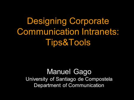 Designing Corporate Communication Intranets: Tips&Tools Manuel Gago Manuel Gago University of Santiago de Compostela Department of Communication.
