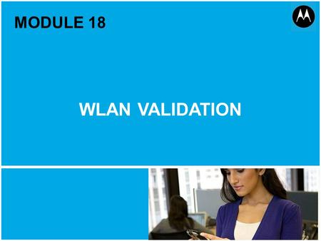 WLAN Validation 1 Motorola Public Document Classification, October 2011 MODULE 18 WLAN VALIDATION.