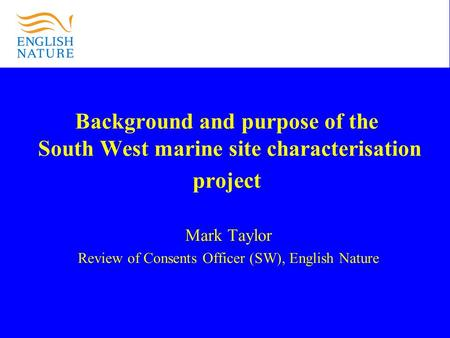 Background and purpose of the South West marine site characterisation project Mark Taylor Review of Consents Officer (SW), English Nature.