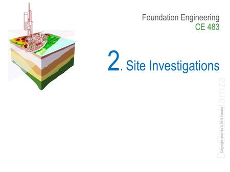 Dr Omar Hamza Foundation Engineering CE 483 2. Site Investigations Copy right reserved to Dr O. Hamza.