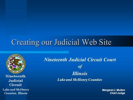 Creating our Judicial Web Site Nineteenth Judicial Circuit Court of Illinois Lake and McHenry Counties Margaret J. Mullen Chief Judge.