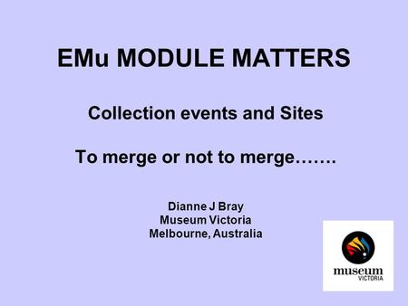 EMu MODULE MATTERS Collection events and Sites To merge or not to merge……. Dianne J Bray Museum Victoria Melbourne, Australia.