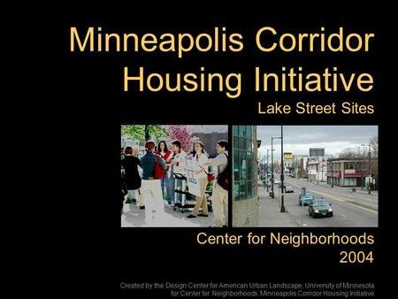 Minneapolis Corridor Housing Initiative Lake Street Sites Center for Neighborhoods 2004 Created by the Design Center for American Urban Landscape, University.