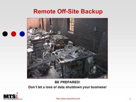 1  Remote Off-Site Backup BE PREPARED! Dont let a loss of data shutdown your business!