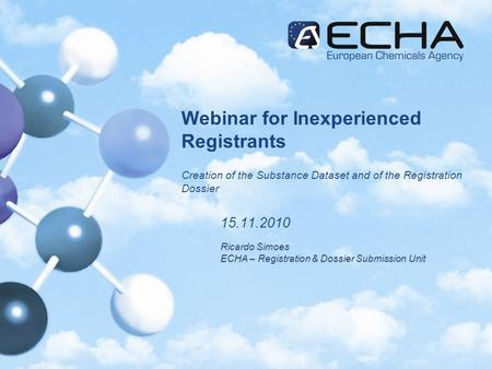 Webinar for Inexperienced Registrants Creation of the Substance Dataset and of the Registration Dossier 15.11.2010 Ricardo Simoes ECHA – Registration &