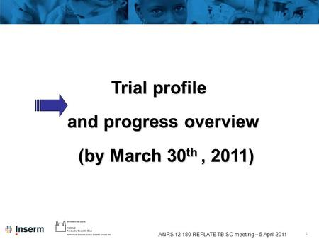 1 ANRS 12 180 REFLATE TB SC meeting – 5 April 2011 Trial profile and progress overview (by March 30 th, 2011)