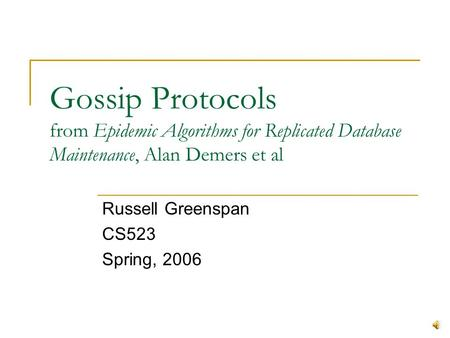 Gossip Protocols from Epidemic Algorithms for Replicated Database Maintenance, Alan Demers et al Russell Greenspan CS523 Spring, 2006.