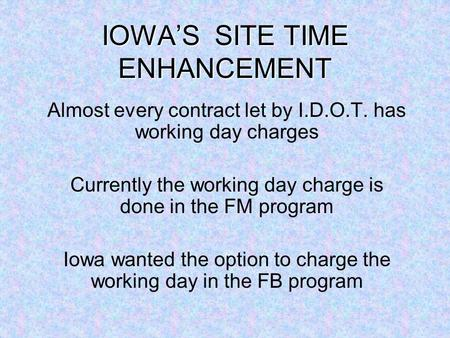 IOWAS SITE TIME ENHANCEMENT Almost every contract let by I.D.O.T. has working day charges Currently the working day charge is done in the FM program Iowa.