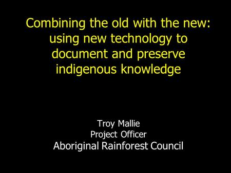 Combining the old with the new: using new technology to document and preserve indigenous knowledge Troy Mallie Project Officer Aboriginal Rainforest.