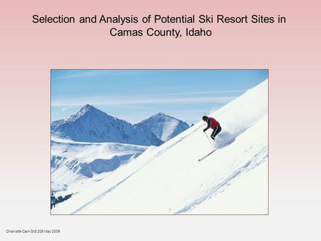 Selection and Analysis of Potential Ski Resort Sites in Camas County, Idaho Charlotte Cain GIS 205 May 2009.
