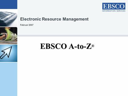 EBSCO A-to-Z ® Electronic Resource Management Februar 2007.